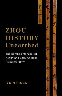 Zhou History Unearthed: The Bamboo Manuscript Xinian and Early Chinese Historiography by Yuri Pines