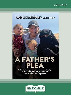 A Father's Plea: The heartbreaking story of one man's ongoing fight to free his daughter and grandchildren from an Islamic State nightmare by Kamalle Dabboussy