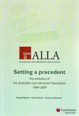 Setting a Precedent: The Evolution of the Australian Law Librarians' Association 1969-2009 by Donald Barker