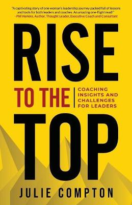 Rise To The Top: Coaching Insights and Challenges for Leaders by Dr Julie Compton
