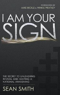 I Am Your Sign: The Secret to Unleashing Revival and Igniting a National Awakening by Sean Smith