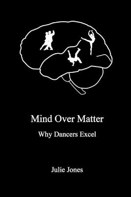 Mind Over Matter: Why Dancers Excel by Julie Jones