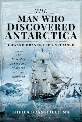 The Man Who Discovered Antarctica: Edward Bransfield Explained - The First Man to Find and Chart the Antarctic Mainland book