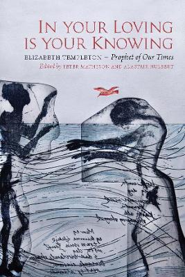 In Your Loving is Your Knowing: Elizabeth Templeton - Prophet of Our Times by Peter Matheson