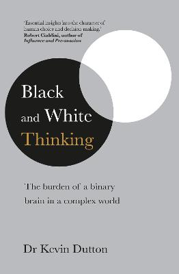 Black and White Thinking: The burden of a binary brain in a complex world by Dr Kevin Dutton