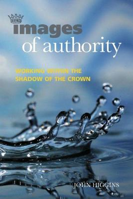 Images of Authority: Working Within the Shadow of the Crown by John Higgins