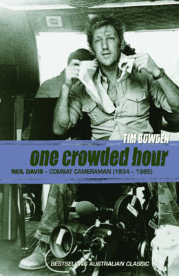 One Crowded Hour: Neil Davis Combat Cameraman 1934-1985 by Tim Bowden