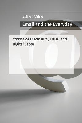 Email and the Everyday: Stories of Disclosure, Trust, and Digital Labor by Esther Milne