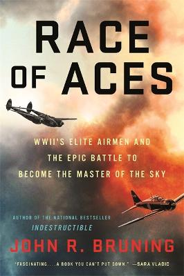 Race of Aces: WWII's Elite Airmen and the Epic Battle to Become the Masters of the Sky by John R Bruning