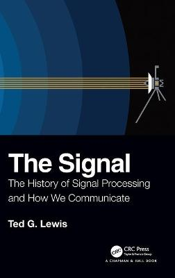 The Signal: The History of Signal Processing and How We Communicate by Ted G Lewis