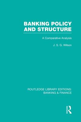 Banking Policy and Structure (RLE Banking & Finance) by J. S. G. Wilson