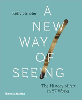 A New Way of Seeing: The History of Art in 57 Works by Kelly Grovier