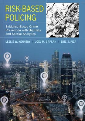 Risk-Based Policing: Evidence-Based Crime Prevention with Big Data and Spatial Analytics by Leslie W. Kennedy