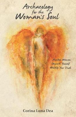 Archaeology for the Woman's Soul: Awaken Woman, Unearth Yourself, Worship Your Truth by Corina Luna Dea
