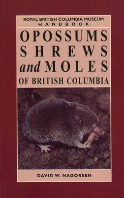 Opossums, Shrews and Moles of British Columbia by David W. Nagorsen