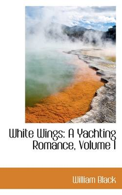 White Wings: A Yachting Romance, Volume I by William Black