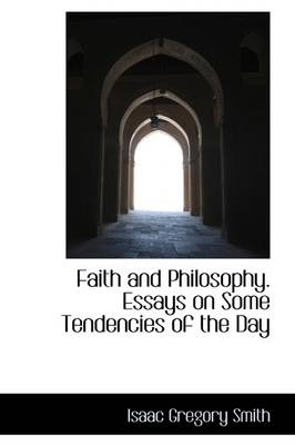 Faith and Philosophy. Essays on Some Tendencies of the Day by Isaac Gregory Smith