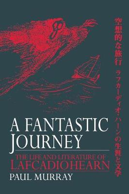 A Fantastic Journey: The Life and Literature of Lafcadio Hearn by Paul Murray