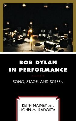 Bob Dylan in Performance: Song, Stage, and Screen by Keith Nainby