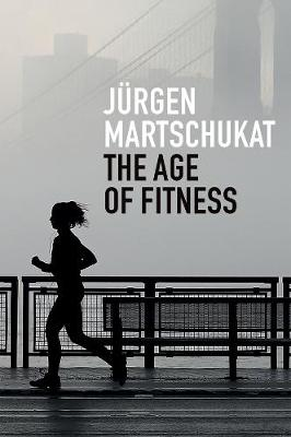 The Age of Fitness: How the Body Came to Symbolize Success and Achievement by Jurgen Martschukat