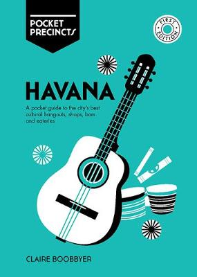 Havana Pocket Precincts: A Pocket Guide to the City's Best Cultural Hangouts, Shops, Bars and Eateries by Claire Boobbyer