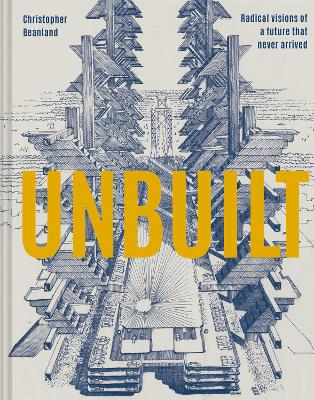 Unbuilt: Radical visions of a future that never arrived book