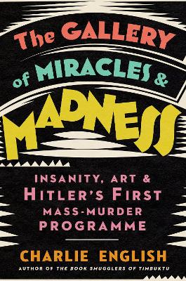 The Gallery of Miracles and Madness: Insanity, Art and Hitler's first Mass-Murder Programme book