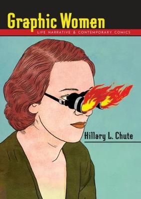 Graphic Women: Life Narrative and Contemporary Comics by Hillary L. Chute