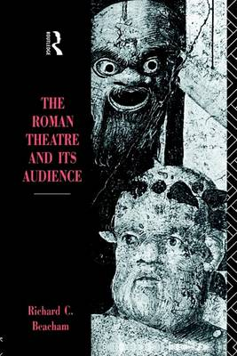 The Roman Theatre and Its Audience by Richard C Beacham