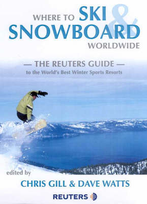 Where to Ski and Snowboard Worldwide: The Reuters Guide by Chris Gill