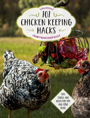 101 Chicken Keeping Hacks from Fresh Eggs Daily: Tips, Tricks, and Ideas for You and your Hens by Lisa Steele