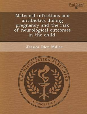 Maternal Infections and Antibiotics During Pregnancy and the Risk of Neurological Outcomes in the Child by Jessica Eden Miller