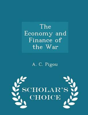 The Economy and Finance of the War - Scholar's Choice Edition by A C Pigou