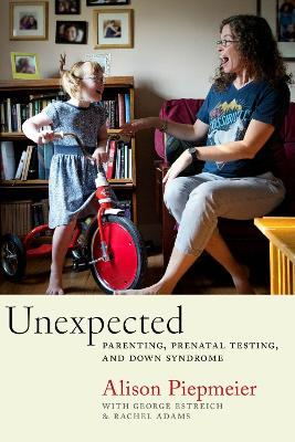 Unexpected: Parenting, Prenatal Testing, and Down Syndrome by Alison Piepmeier