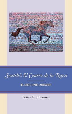 Seattle's El Centro de la Raza: Dr. King's Living Laboratory by Bruce E. Johansen