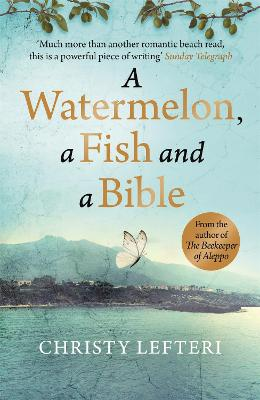 A Watermelon, a Fish and a Bible: A heartwarming tale of love amid war by Christy Lefteri