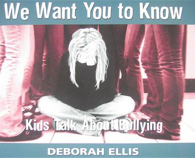 We Want You to Know: Kids Talk about Bullying by Deborah Ellis