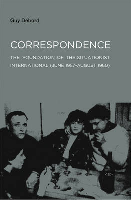 Correspondence: The Foundation of the Situationist International (June 1957-August 1960) by Guy Debord