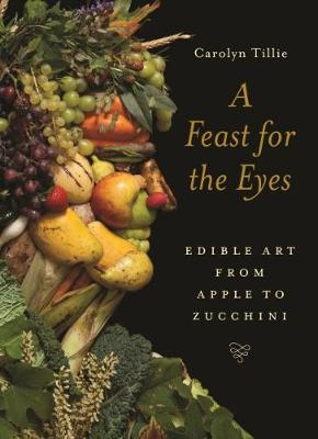 A Feast for the Eyes: Edible Art from Apple to Zucchini by Carolyn Tillie