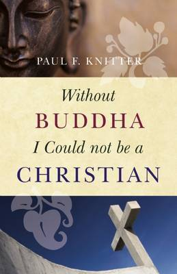 Without Buddha I Could Not be a Christian by Paul F. Knitter