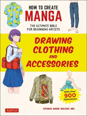 How to Create Manga: Drawing Clothing and Accessories: The Ultimate Bible for Beginning Artists (With Over 900 Illustrations) by Studio Hard Deluxe Inc.