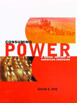Consuming Power: A Social History of American Energies by David E. Nye