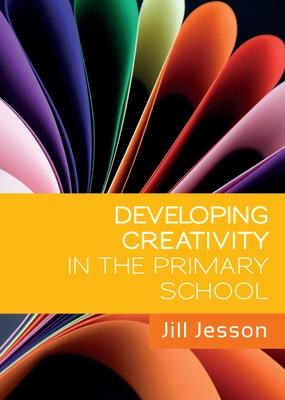 Developing Creativity in the Primary School by Jill Jesson