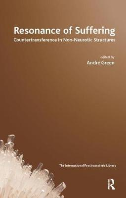 Resonance of Suffering: Countertransference in Non-Neurotic Structures by Andre Green