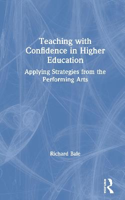 Teaching with Confidence in Higher Education: Applying Strategies from the Performing Arts by Richard Bale