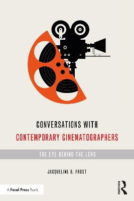 Conversations with Contemporary Cinematographers: The Eye Behind the Lens by Jacqueline B Frost