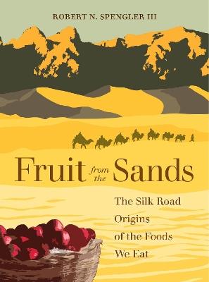Fruit from the Sands: The Silk Road Origins of the Foods We Eat by Robert N. Spengler