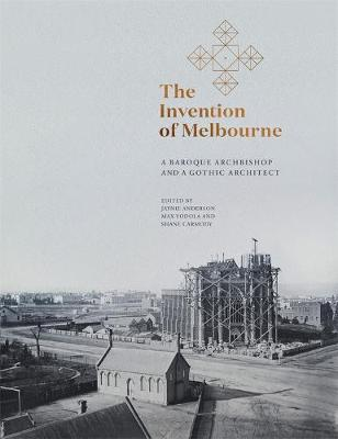 The Invention of Melbourne: A Baroque Archbishop and a Gothic Architect book