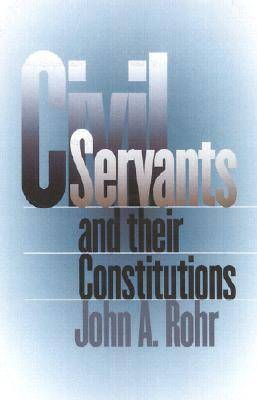 Civil Servants and Their Constitutions by John A. Rohr