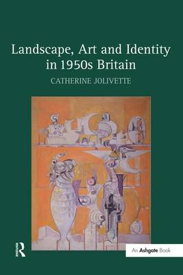 Landscape, Art and Identity in 1950s Britain by Catherine Jolivette